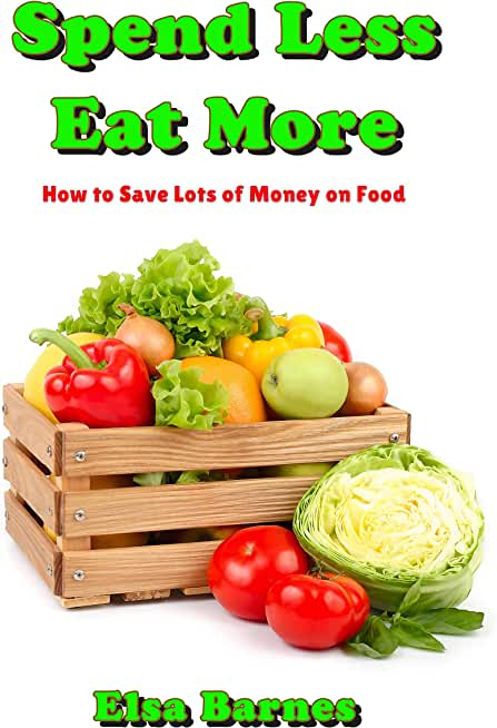 Spend Less, Eat More: How to Save Lots of Money on Food (English Edition)