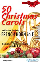 50 Christmas Carols for solo French Horn in F: Easy for Beginners/Intermediate