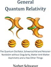 General Quantum Relativity: The Quantum Oscillator, Schwarzschild and Reissner-Nordstöm without Singularity, Matter Anti-Matter Asymmetry and a Few Other Things (Understanding Book 4)