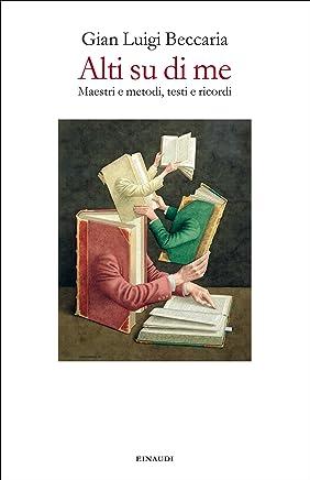 Alti su di me: Maestri e metodi, testi e ricordi (Einaudi)