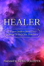Healer: 22 Expert Healers Share Their Wisdom To Help You Transform (Transformation Book 1)