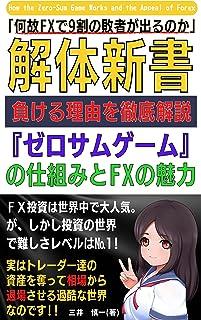 【解体新書】 何故FXで9割の敗者が出るのか: 負ける理由を徹底解説 『ゼロサムゲーム』の仕組みとFXの魅力 (Kotobuki出版)