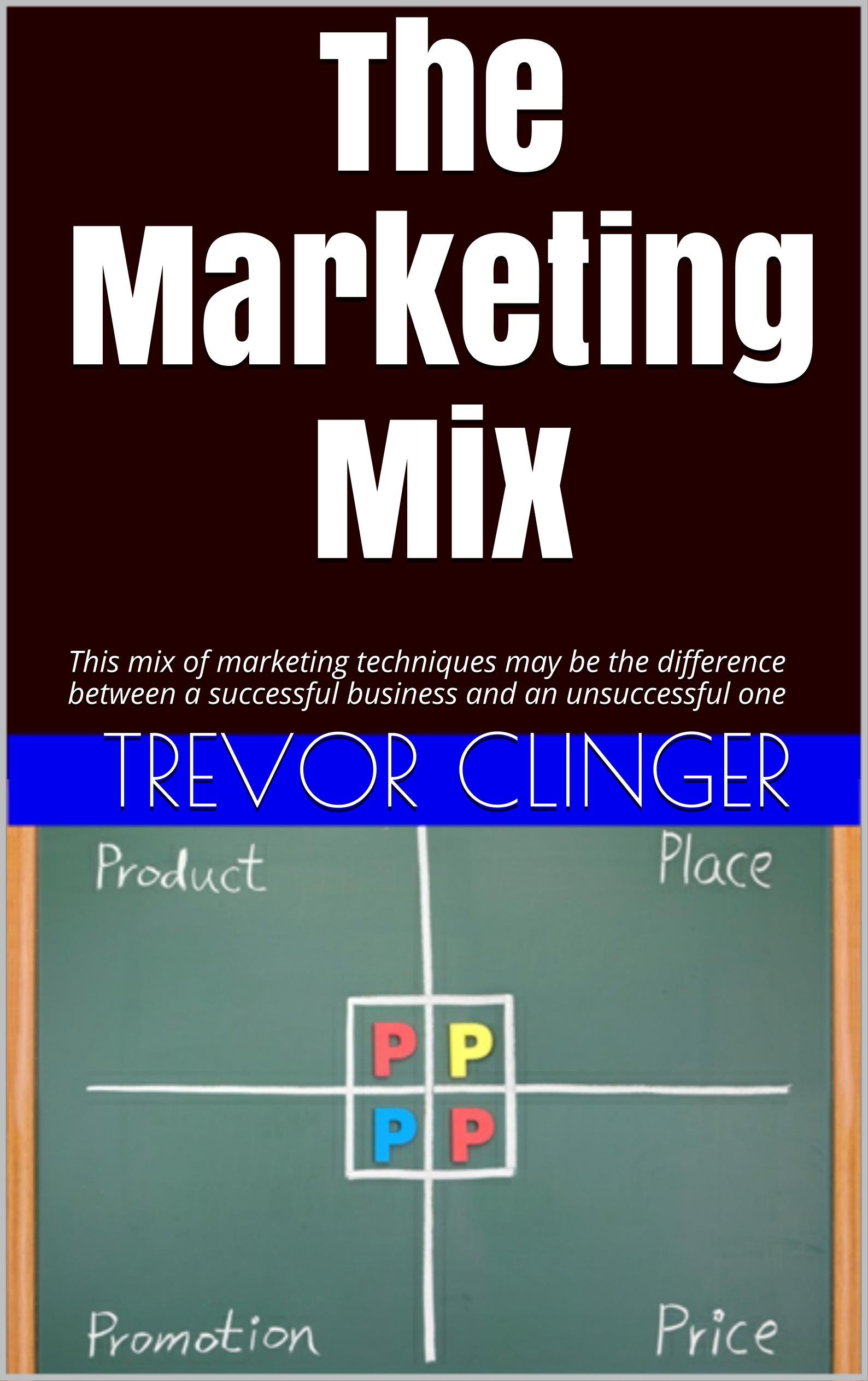 The Marketing Mix: This mix of marketing techniques may be the difference between a successful business and an unsuccessful one