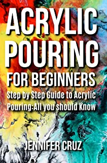 ACRYLIC POURING FOR BEGINNERS: Step by Step Guide to Acrylic Pouring: All You Should Know (acrylic pouring kits,cups,mediums,supplies)