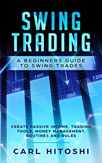 Swing Trading: A Beginners Guide to Swing Trades - Create Passive Income, Trading Tools, Money Management, Routines and Rules: Learn How to Become a Successful Trader For A Living