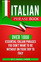 Italian Phrase Book: Over 1000 Essential Italian Phrases You Don't Want to Be Without on Your Trip to Italy (English Edition)