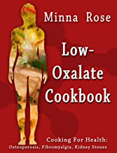 Low-Oxalate Cookbook: Osteoporosis, Fibromyalgia & Kidney Stones (Cooking for Health Book 1)