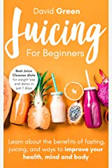 Juicing for Beginners: Best Juice Cleanse Diets for Weight Loss and Detox in Just 7 Days. Learn about the Benefits of Fasting, Juicing, and Ways to Improve Your Health, Mind, and Body Kindle Edition