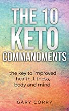 The 10 Keto Commandments: The key to improved health, fitness, mind and body
