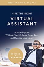 Hire The Right Virtual Assistant: How the Right VA Will Make Your Life Easier, Create Time, and Make You More Money