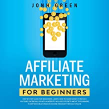 Affiliate Marketing for Beginners: Step by Step Guide: Learn How to Make Money Through Youtube, Facebook, or with a Website: Includes Secrets About Top Earners Who Built Passive Income Freedom