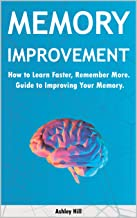 Memory Improvement: How to Learn Faster, Remember More. Guide to Improving Your Memory.
