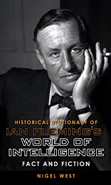 Historical Dictionary of Ian Fleming's World of Intelligence: Fact and Fiction (Historical Dictionaries of Intelligence and Counterintelligence Book 12)