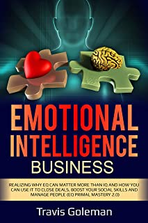 Emotional Intelligence  Business: Realizing why EQ can matter more than IQ and how you can use it to close sales deals, boost your social skills and manage people
