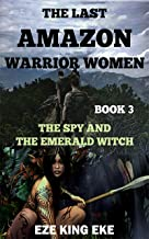 The Last Amazon Warrior Women: Book 3: The Spy and the Emerald Witch