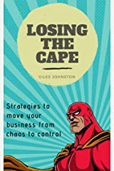 Losing the Cape: Strategies to move your business from chaos to control Kindle Edition