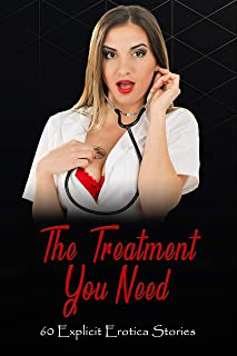 The Treatment You Need - 60 Explicit Erotic Stories: Cuckolding, Ménage, Discipline, Interracial, MMF, and More (Explicit ...