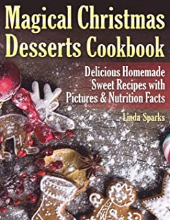 Magical Christmas Desserts Cookbook: Delicious Homemade Sweet Recipes with Pictures and Nutrition Facts
