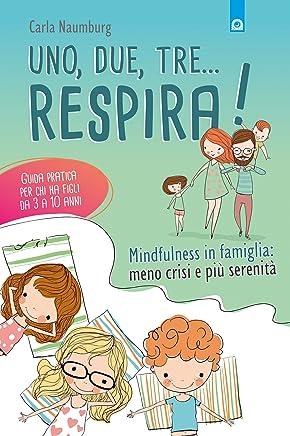 Uno, due, tre... respira!: Mindfulness in famiglia: meno crisi e più serenità. Guida pratica per chi ha figli da 3 a 10 anni