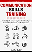 Communication Skills Training: A Practical Guide to Improving Your Social Intelligence, Presentation, Persuasion and Publi...