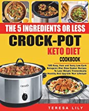 The 5-Ingredient or Less Keto Diet Crock Pot Cookbook: 120 Easy, Fast and Tasty Low Carb..