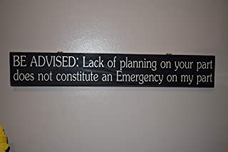 Be Advised: Lack of planning on your part does not constitute an emergency on my part