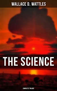 The Science of Wallace D. Wattles (Complete Trilogy): The Science of Being Well, The Science of Getting Rich & The Science...