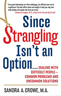 Since Strangling Isn't an Option...: Dealing with Difficult People--Common Problems and Uncommon Solutions