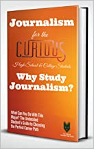 Journalism for the Curious High School & College Students: Why Study Journalism? (What Can You Do With This Major? The Und...