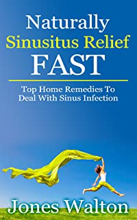 Naturally Sinusitis Relief FAST: Top effective home remedies to instantly stop sinus infection: - A quick read and easy steps for headache relief & nasal treatment - Simple treatments guarantee