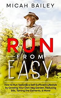 Run from Easy: How to Run Towards a Self-Sufficient Lifestyle by Growing Your Own Veg Garden, Reducing Bills, Taming the E...