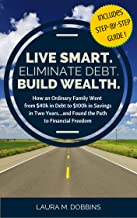 LIVE SMART. ELIMINATE DEBT. BUILD WEALTH.: How an Ordinary Family Went From $40k in Debt to $100k in Savings In Two Years...and Found the Path to Financial Freedom