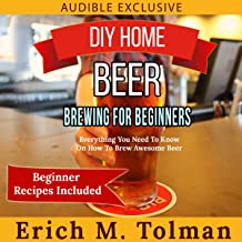 DIY Home Beer Brewing for Beginners: Everything You Need to Know on How to Brew Awesome Beer (Beginner Recipes Included)