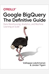 Google BigQuery: The Definitive Guide: Data Warehousing, Analytics, and Machine Learning at Scale Kindle Edition