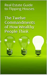 The Twelve Commandments of How Wealthy People Think: Real Estate Guide to Flipping Houses