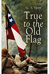 True to the Old Flag: Historical Novels - America Series: Tale of the American War of Independence, With Wolfe in Canada, Captain Bayley's Heir, With Lee ... and Cowboy, In the Heart of the Rockies… Kindle Edition