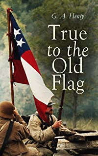 True to the Old Flag: Historical Novels - America Series: Tale of the American War of Independence, With Wolfe in Canada, Captain Bayley's Heir, With Lee ... and Cowboy, In the Heart of the Rockies…