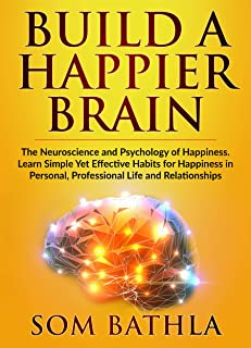 Build A Happier Brain: The Neuroscience and Psychology of Happiness. Learn Simple Yet Effective Habits for Happiness in Personal Professional Life and ... Your Brain Book 4) (English Edition)