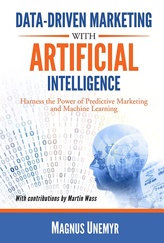 乱闘納得させる一般Data-Driven Marketing with Artificial Intelligence: Harness the Power of Predictive Marketing and Machine Learning (English Edition)
