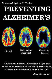 PREVENTING ALZHEIMER'S: Alzheimer's Factors, Prevention Steps and Foods That Prevent or Slow Alzheimer's, Recipes for Alzheimer's Prevention Diet (Essential Spices and Herbs Book 6) (English Edition)