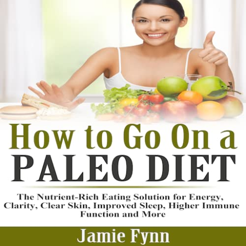 How to Go On a Paleo Diet The Nutrient Rich Eating Solution for Energy, Clarity, Clear Skin, Improved Sleep, Higher Immune Function and More