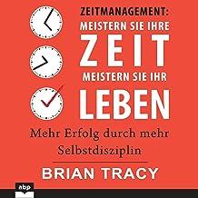 Zeitmanagement - Meistern Sie Ihre Zeit, meistern Sie Ihr Leben: Mehr Erfolg durch mehr Selbstdisziplin