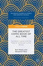 The Greatest Comic Book of All Time: Symbolic Capital and the Field of American Comic Books (Palgrave Studies in Comics an...