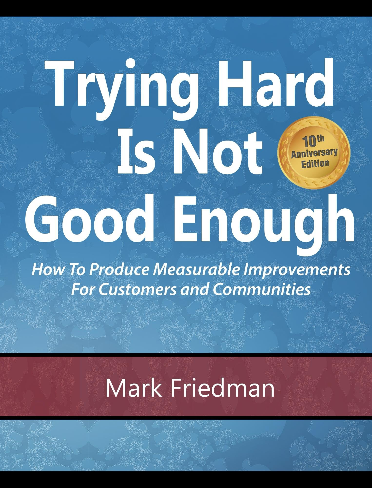 Download Trying Hard Is Not Good Enough 10th Anniversary Edition: How To Produce Measurable Improvements For Customers And Communit... 
