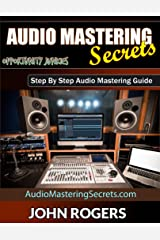 Audio Mastering Secrets: Step By Step Audio Mastering Guide (Music Production Secrets - Audio Engineering, Home Recording Studio, Song Mixing, and Music Business Advice Book 1) Kindle Edition