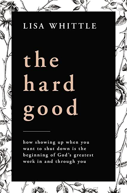 The Hard Good: how showing up when you want to shut down is the beginning of God's greatest work in and through you (English Edition)