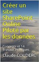 Créer un site SharePoint Online Piloté par les données: Concepts et 14 Travaux Pratiques (French Edition)