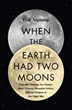 When the Earth Had Two Moons (Cannibal Planets, Icy Giants, Dirty Comets, Dreadful Orbits, and the Origins of the Night Sky)