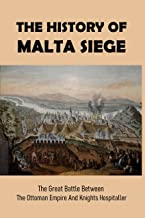 The History Of Malta Siege: The Great Battle Between The Ottoman Empire And Knights Hospitaller: Holy Land Battles (Englis...