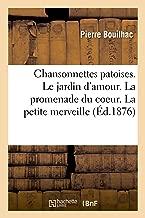 Chansonnettes Patoises. Le Jardin d'Amour. La Promenade Du Coeur. La Petite Merveille (French Edition)